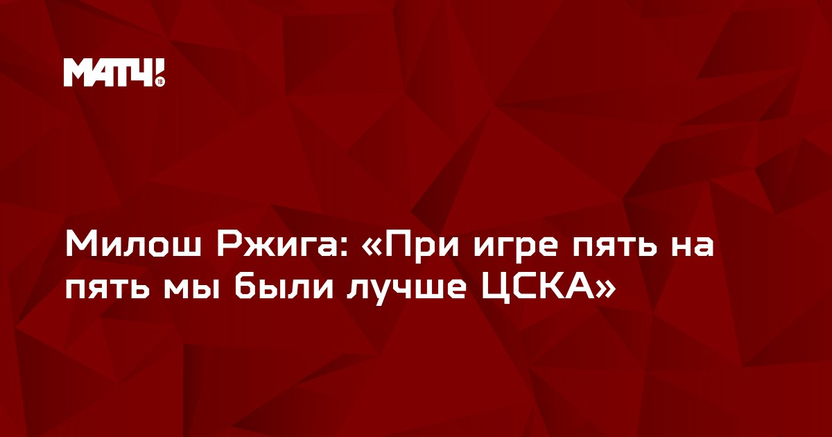 Милош Ржига: «При игре пять на пять мы были лучше ЦСКА»