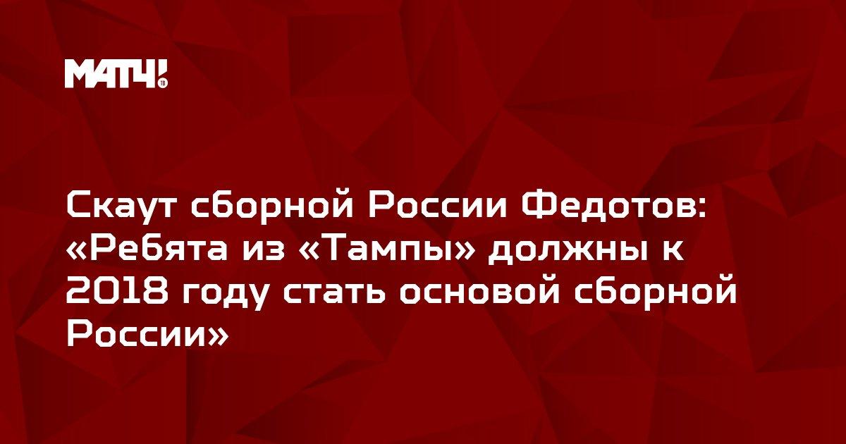 Скаут сборной России Федотов: «Ребята из «Тампы» должны к 2018 году стать основой сборной России»