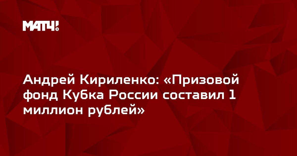 Андрей Кириленко: «Призовой фонд Кубка России составил 1 миллион рублей»