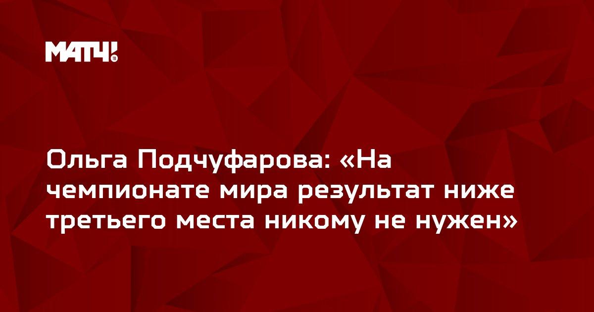Ольга Подчуфарова: «На чемпионате мира результат ниже третьего места никому не нужен»