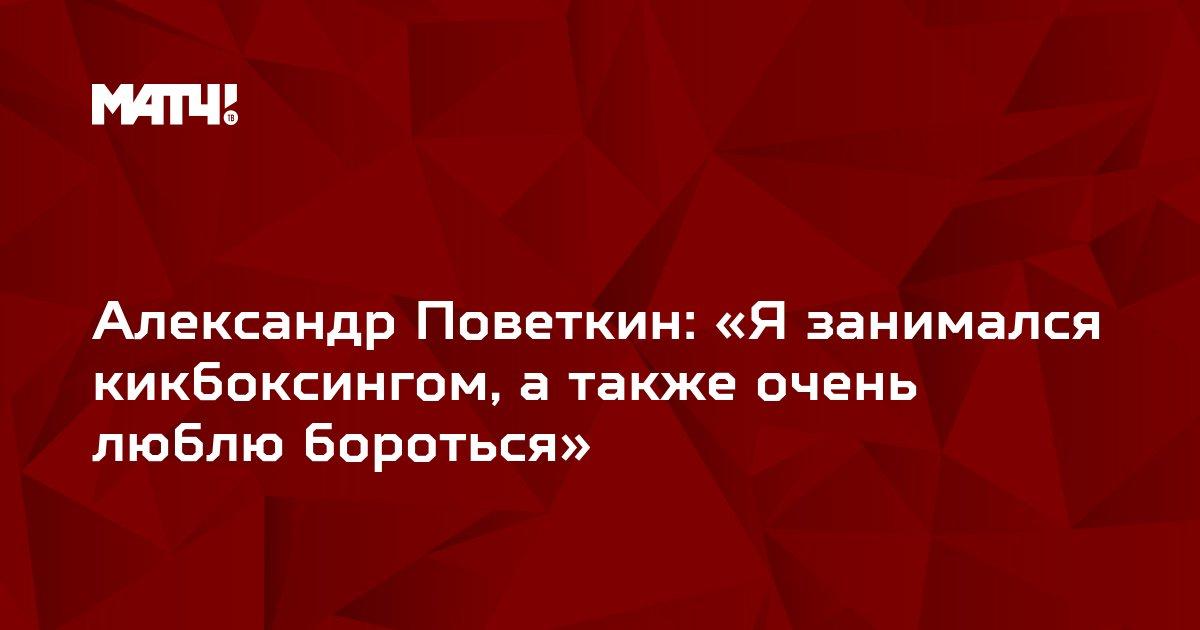 Александр Поветкин: «Я занимался кикбоксингом, а также очень люблю бороться»