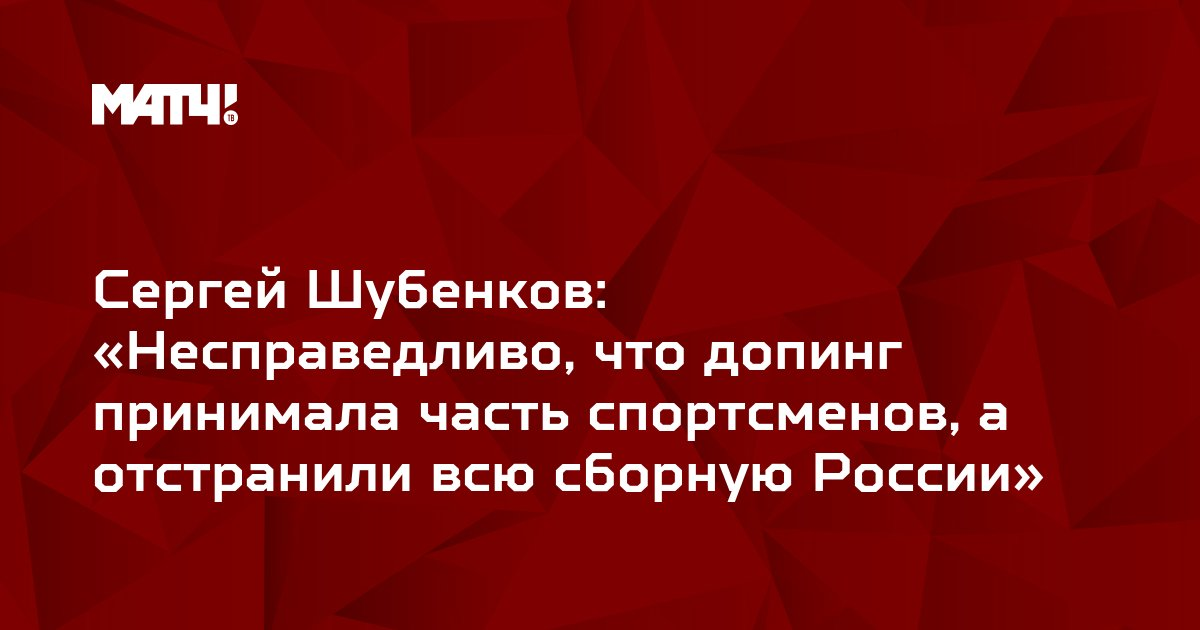 Сергей Шубенков: «Несправедливо, что допинг принимала часть спортсменов, а отстранили всю сборную России»