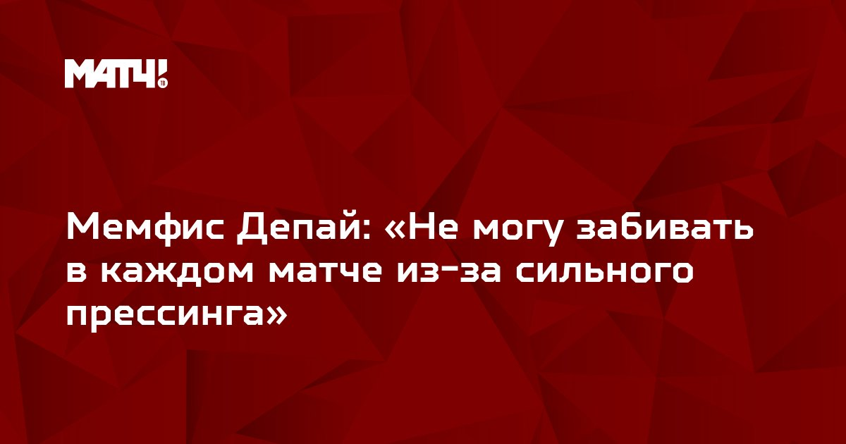 Мемфис Депай: «Не могу забивать в каждом матче из-за сильного прессинга»
