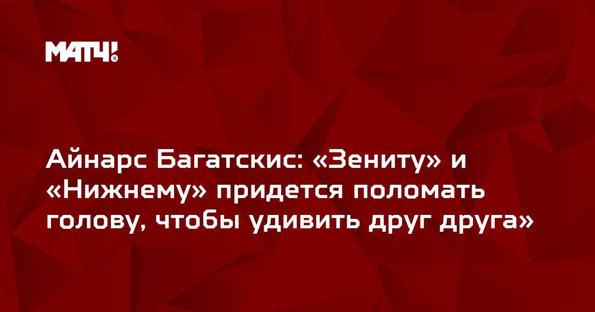 Айнарс Багатскис: «Зениту» и «Нижнему» придется поломать голову, чтобы удивить друг друга»