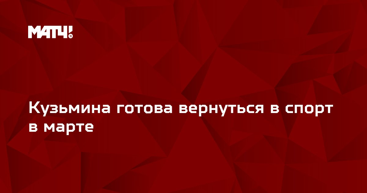 Кузьмина готова вернуться в спорт в марте
