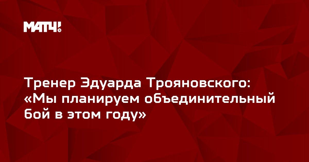 Тренер Эдуарда Трояновского: «Мы планируем объединительный бой в этом году»
