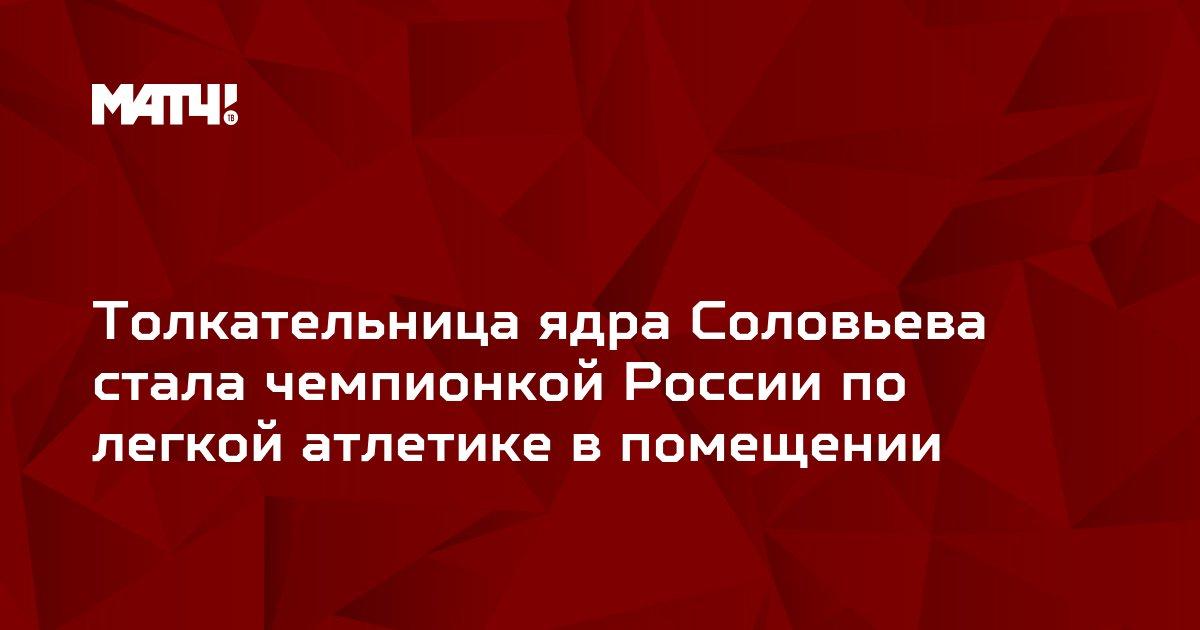 Толкательница ядра Соловьева стала чемпионкой России по легкой атлетике в помещении