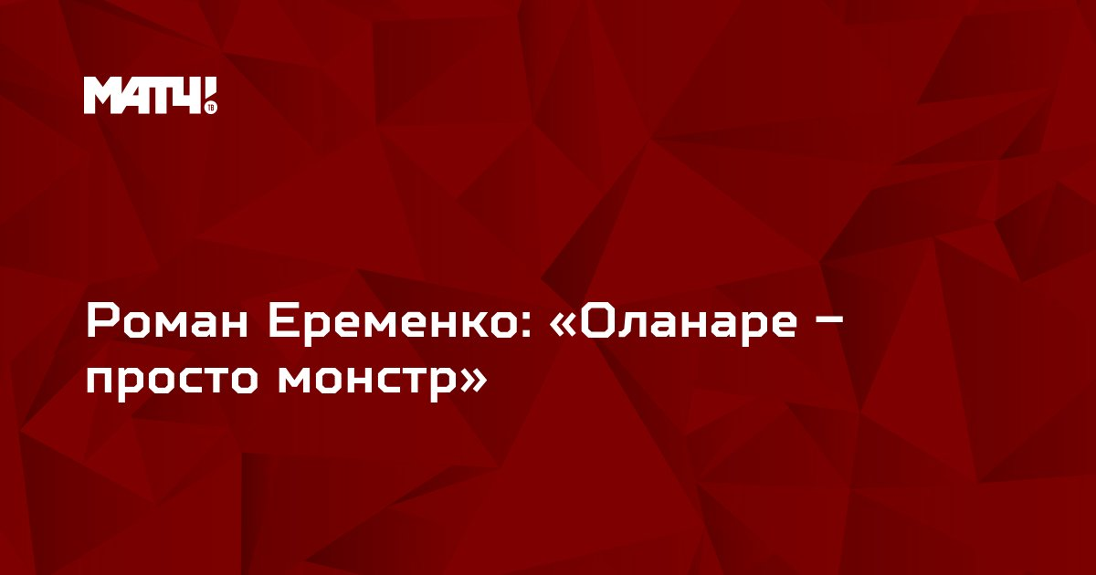 Роман Еременко: «Оланаре – просто монстр»