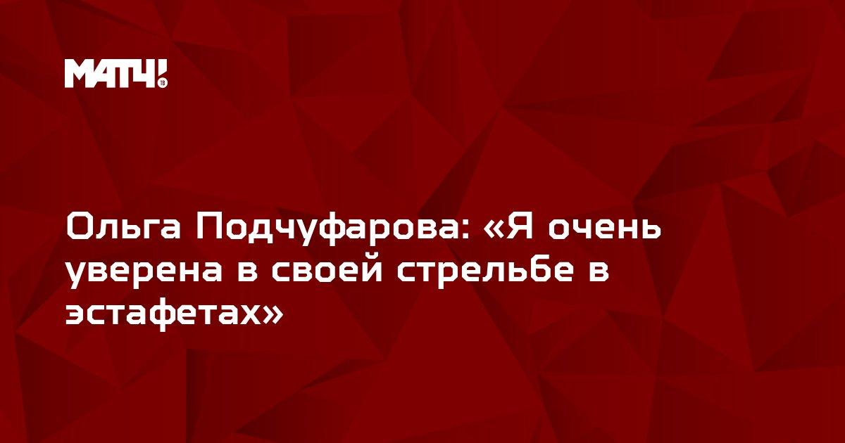 Ольга Подчуфарова: «Я очень уверена в своей стрельбе в эстафетах»