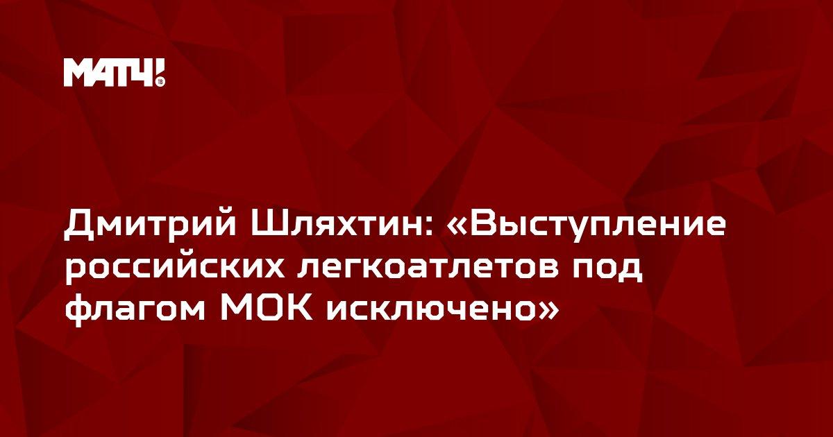 Дмитрий Шляхтин: «Выступление российских легкоатлетов под флагом МОК исключено»