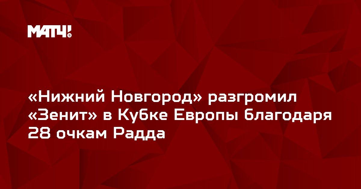 «Нижний Новгород» разгромил «Зенит» в Кубке Европы благодаря 28 очкам Радда