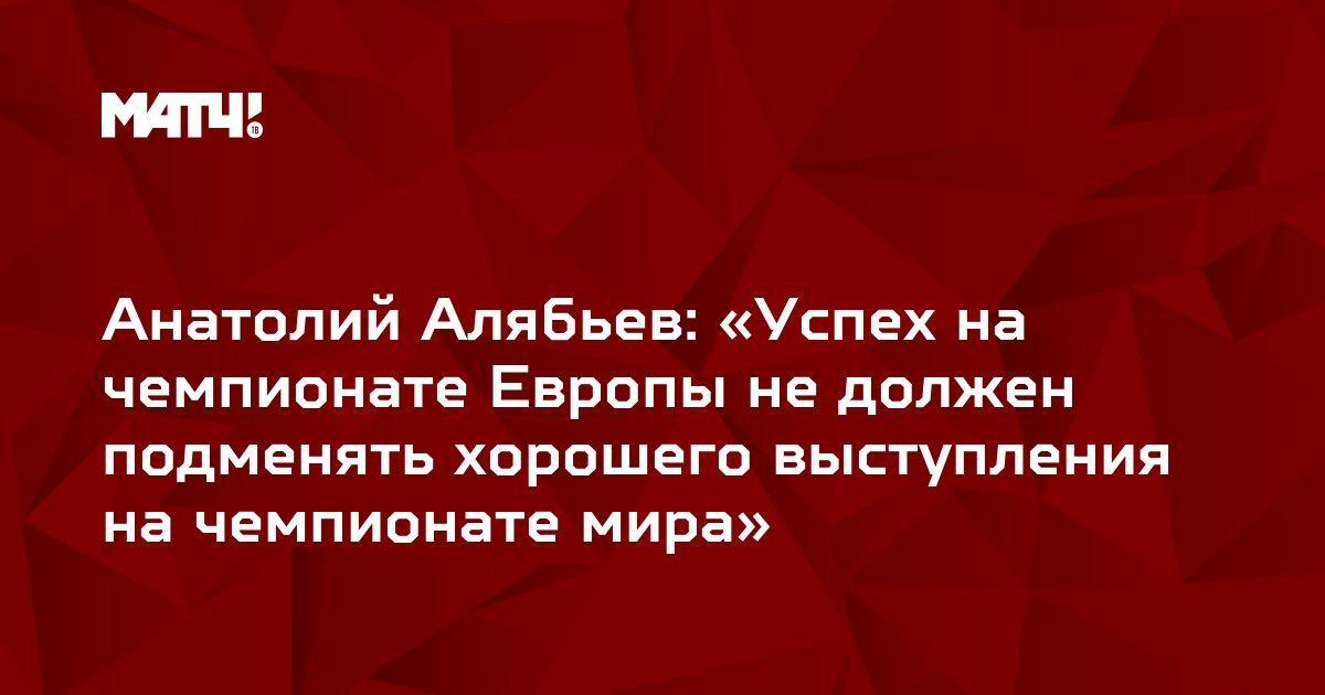 Анатолий Алябьев: «Успех на чемпионате Европы не должен подменять хорошего выступления на чемпионате мира»