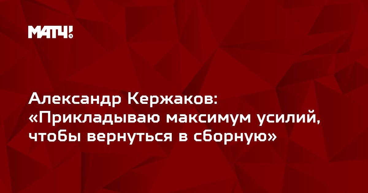 Александр Кержаков: «Прикладываю максимум усилий, чтобы вернуться в сборную»
