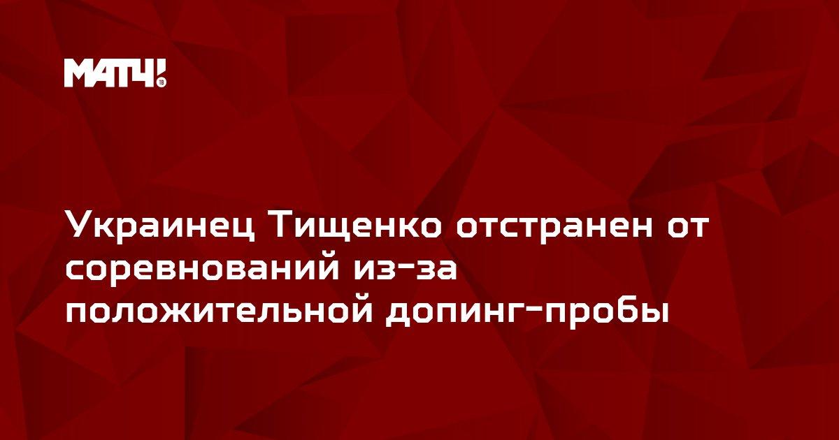 Украинец Тищенко отстранен от соревнований из-за положительной допинг-пробы