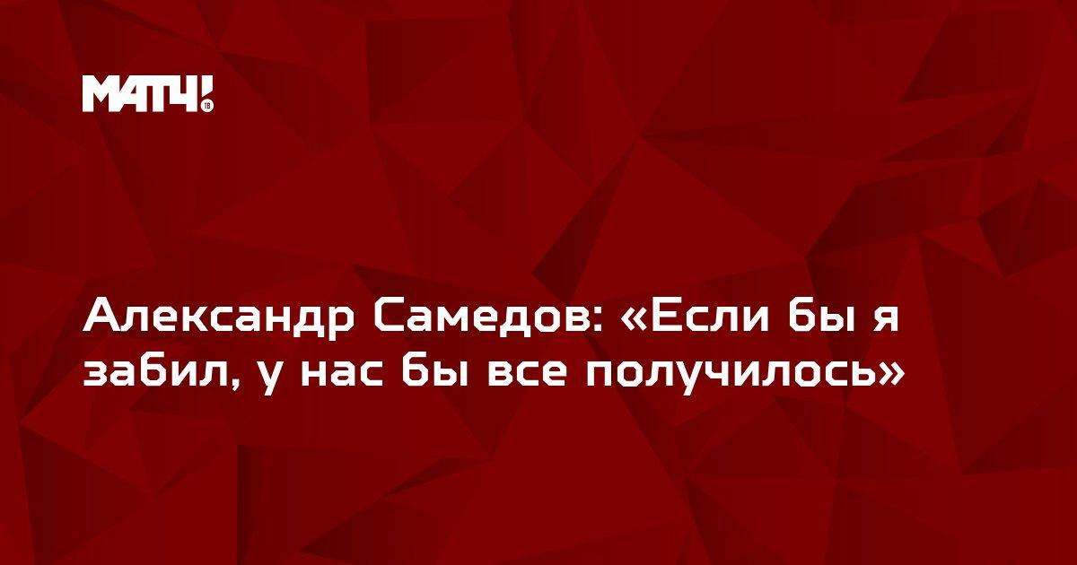 Александр Самедов: «Если бы я забил, у нас бы все получилось»