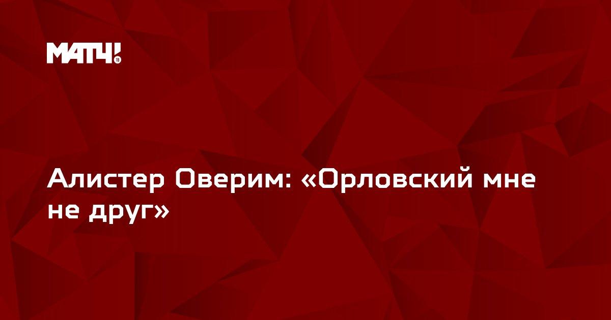 Алистер Оверим: «Орловский мне не друг»