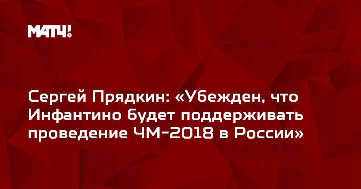 Сергей Прядкин: «Убежден, что Инфантино будет поддерживать проведение ЧМ-2018 в России»