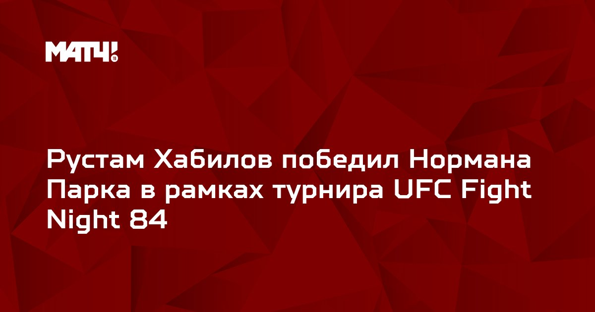 Рустам Хабилов победил Нормана Парка в рамках турнира UFC Fight Night 84