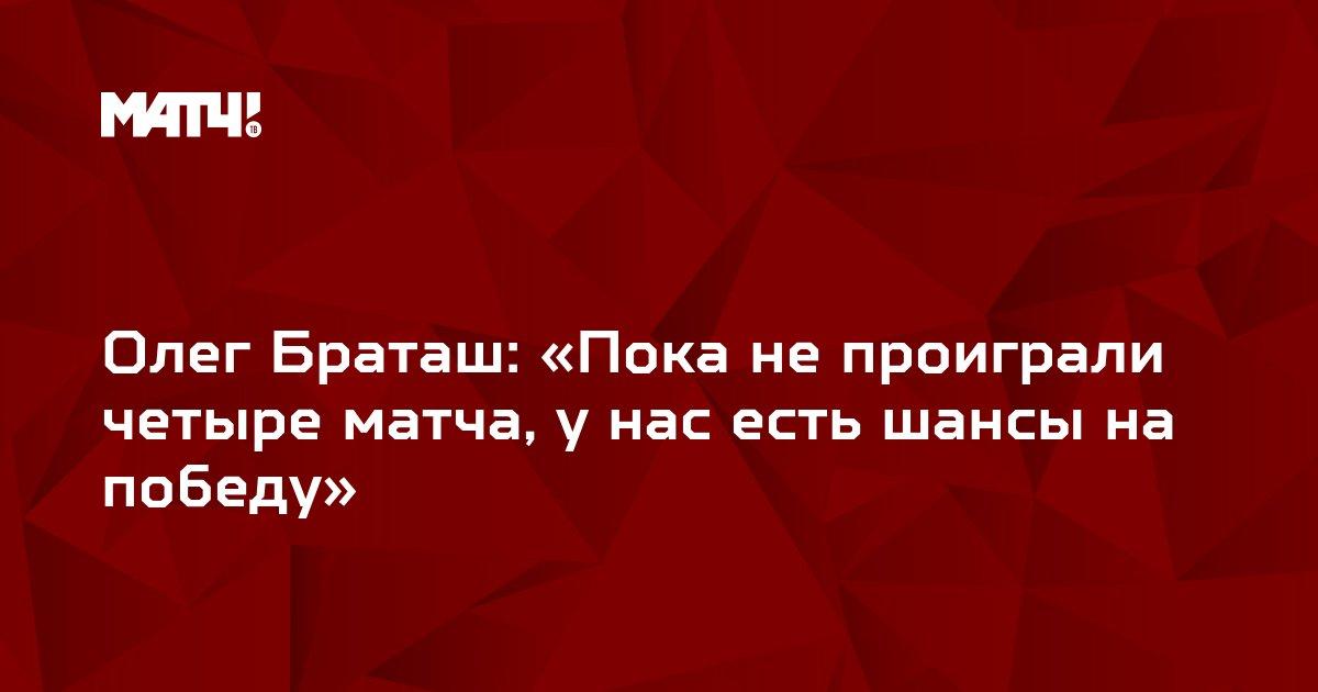 Олег Браташ: «Пока не проиграли четыре матча, у нас есть шансы на победу»