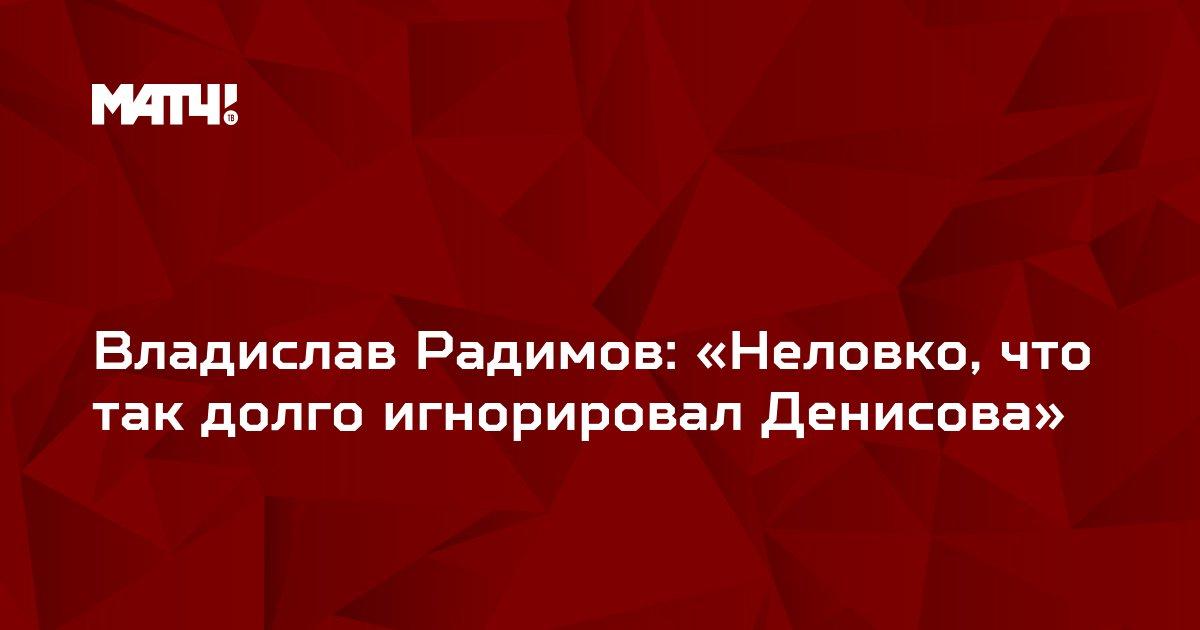 Владислав Радимов: «Неловко, что так долго игнорировал Денисова»
