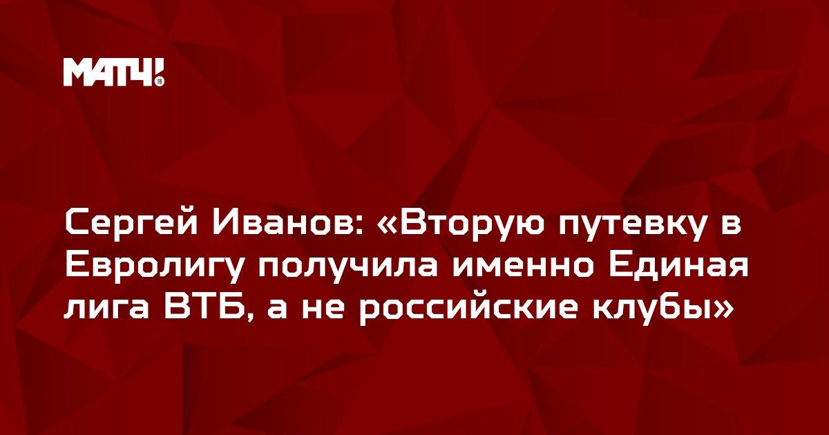 Сергей Иванов: «Вторую путевку в Евролигу получила именно Единая лига ВТБ, а не российские клубы»
