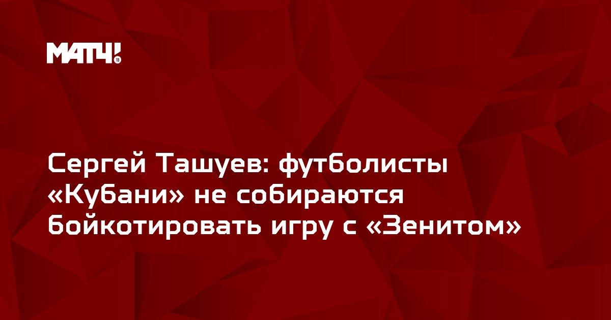 Сергей Ташуев: футболисты «Кубани» не собираются бойкотировать игру с «Зенитом»