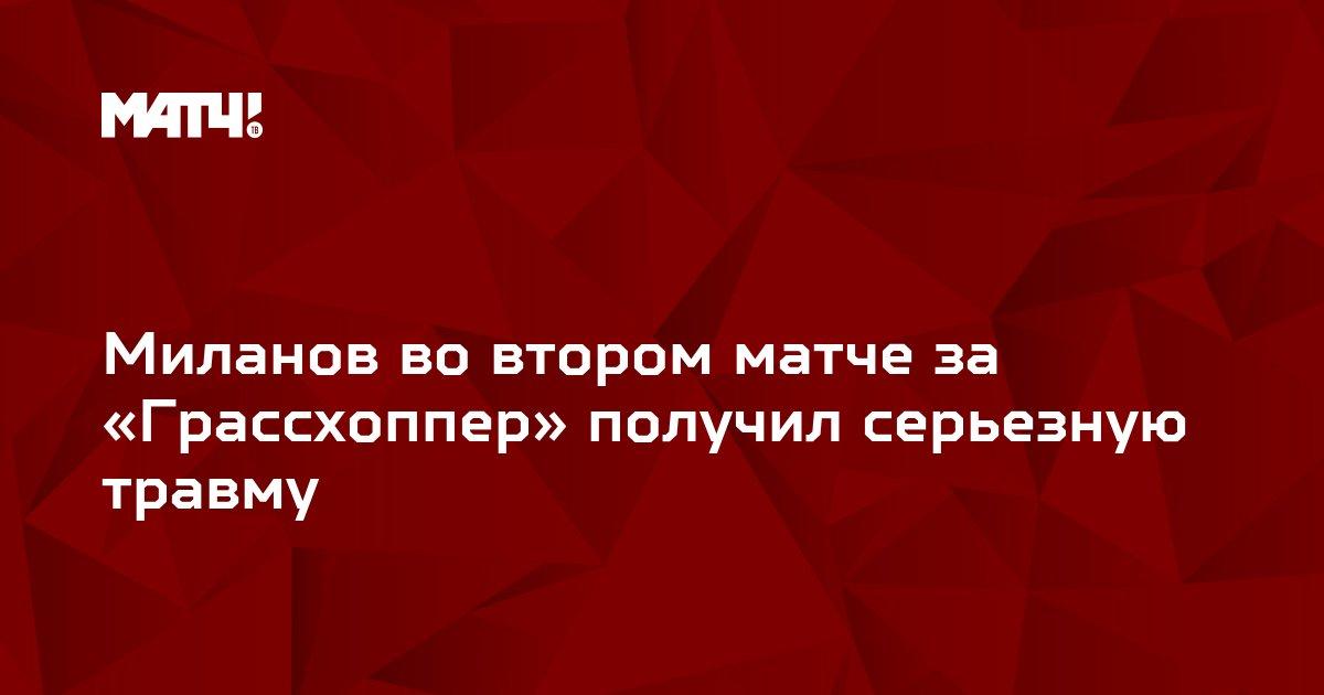 Миланов во втором матче за «Грассхоппер» получил серьезную травму
