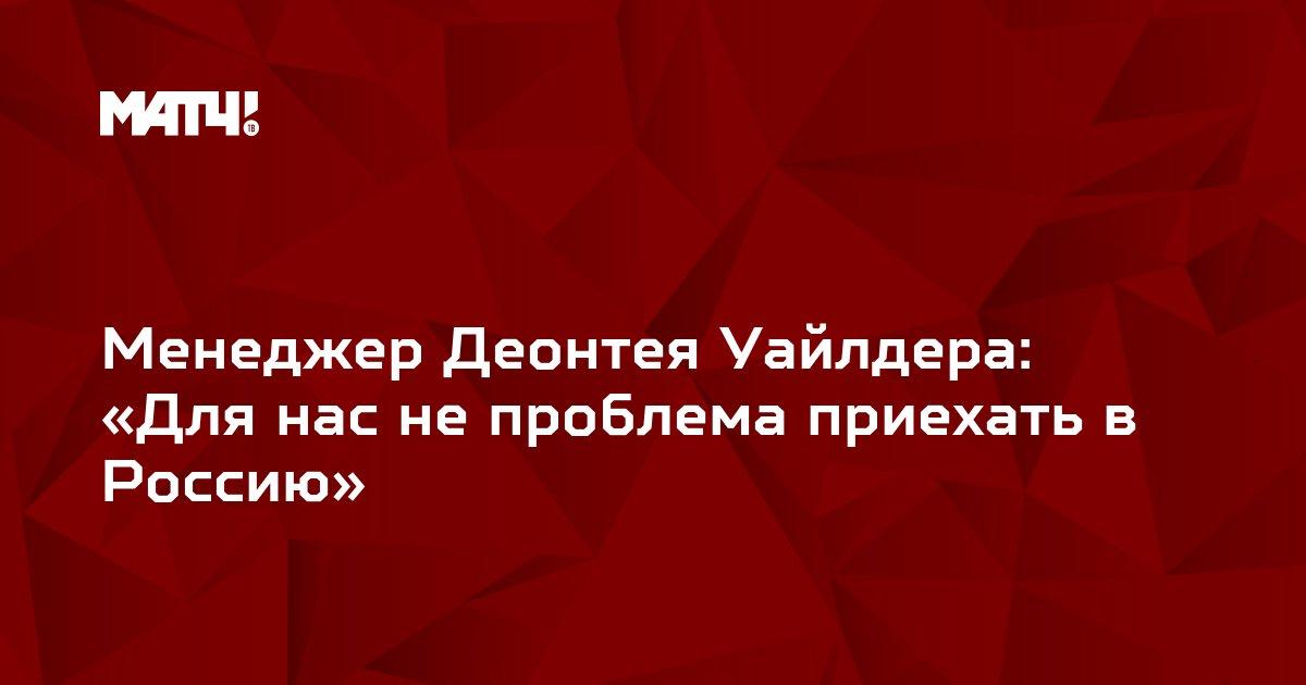 Менеджер Деонтея Уайлдера: «Для нас не проблема приехать в Россию»