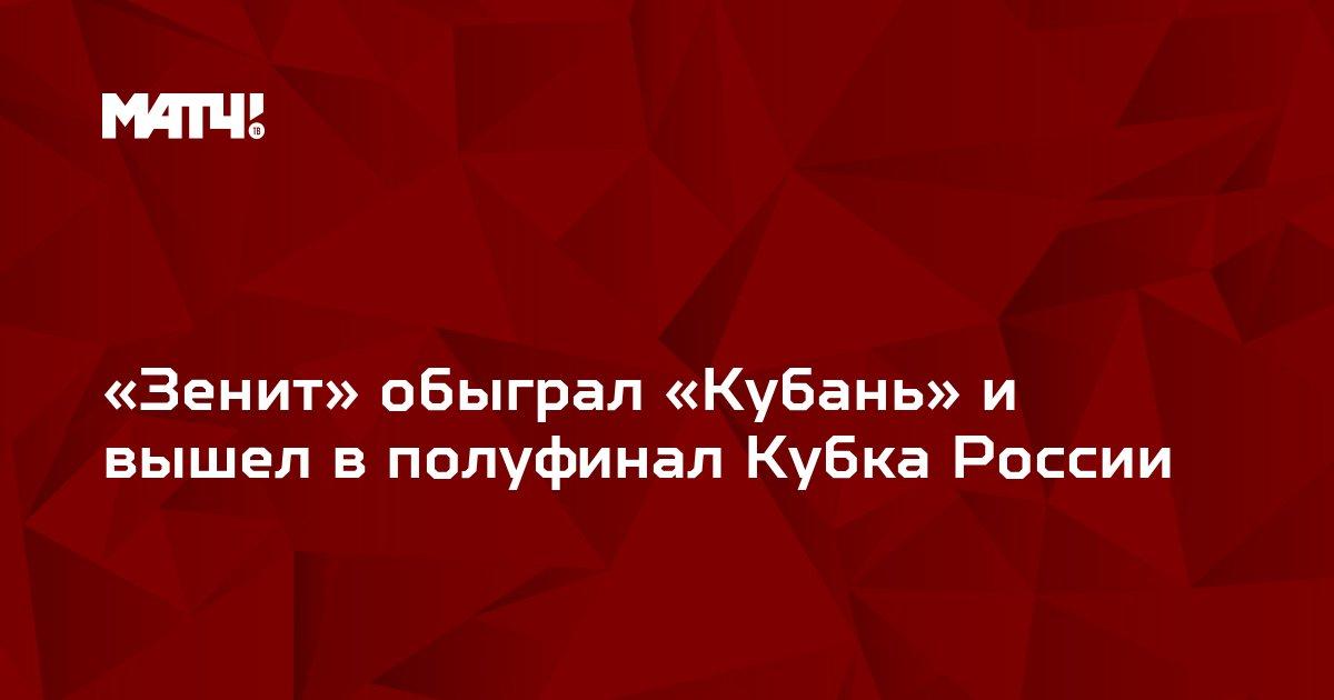 «Зенит» обыграл «Кубань» и вышел в полуфинал Кубка России