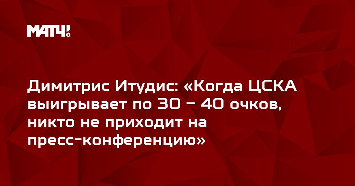 Димитрис Итудис: «Когда ЦСКА выигрывает по 30 – 40 очков, никто не приходит на пресс-конференцию»