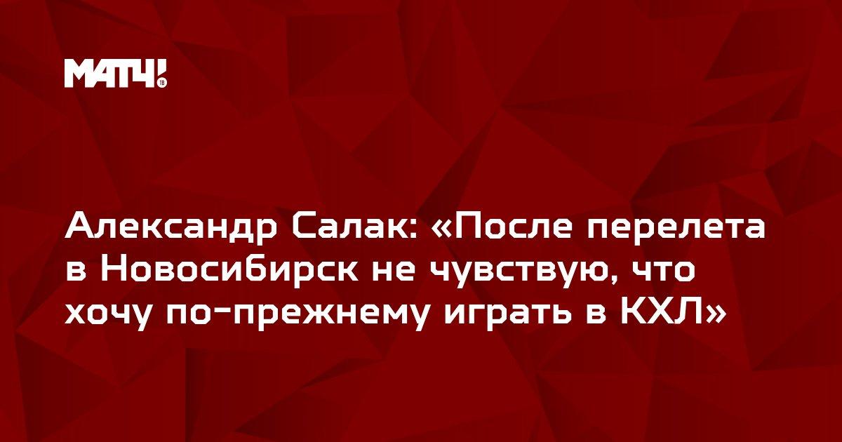Александр Салак: «После перелета в Новосибирск не чувствую, что хочу по-прежнему играть в КХЛ»