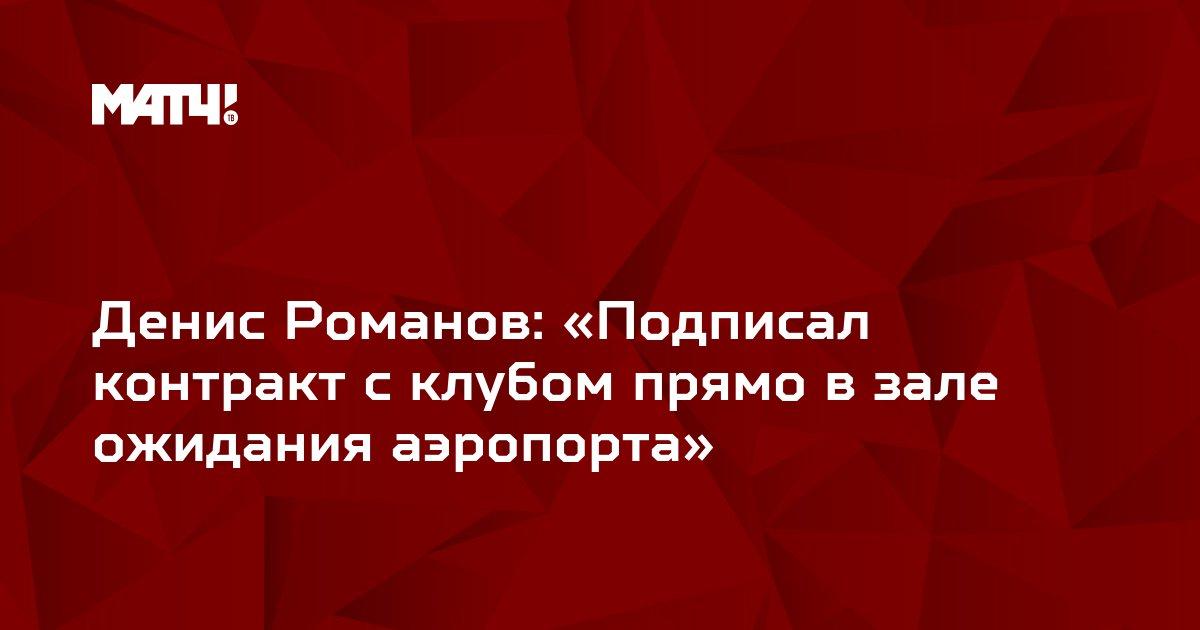 Денис Романов: «Подписал контракт с клубом прямо в зале ожидания аэропорта»