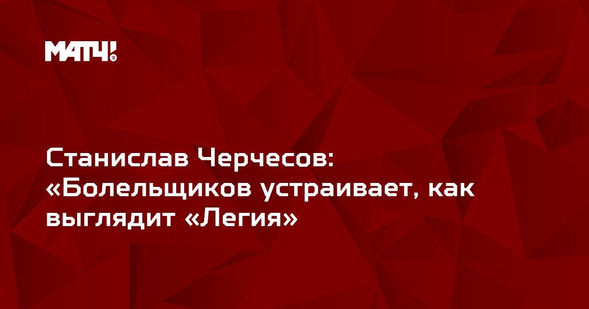 Станислав Черчесов: «Болельщиков устраивает, как выглядит «Легия»