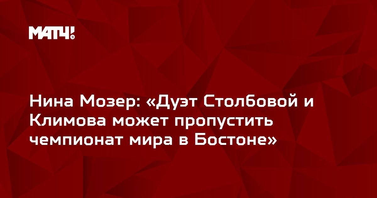 Нина Мозер: «Дуэт Столбовой и Климова может пропустить чемпионат мира в Бостоне»