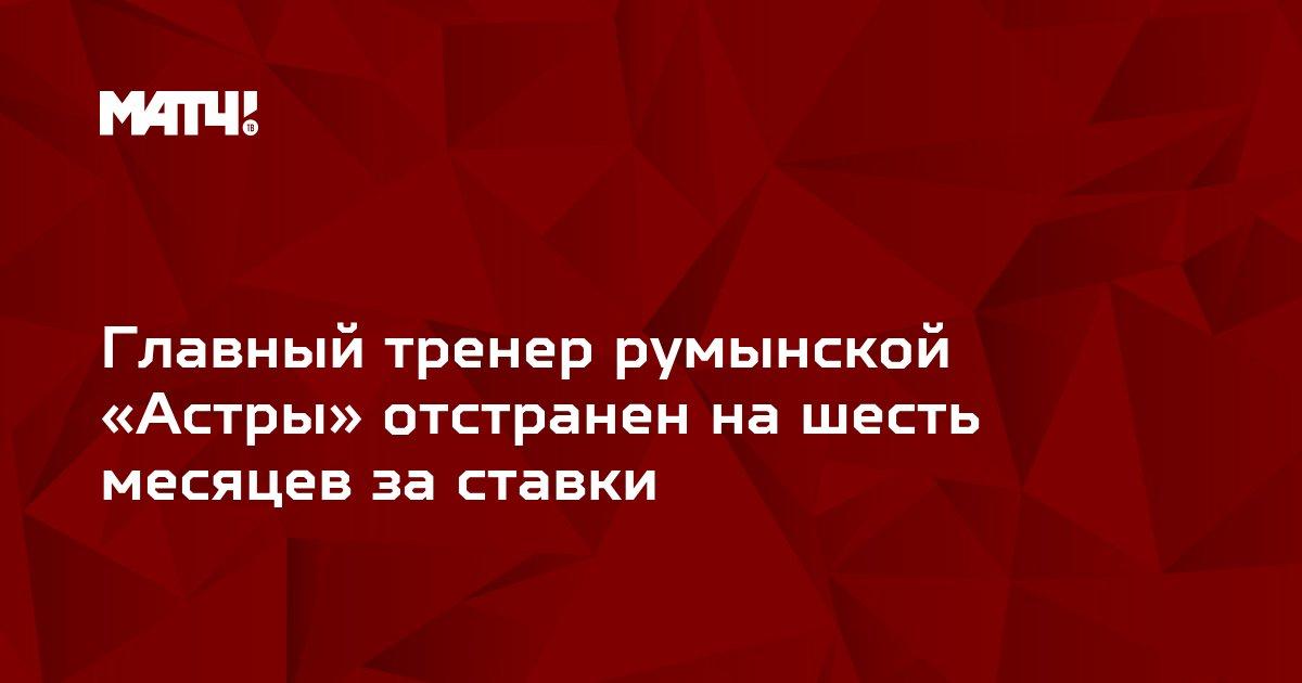Главный тренер румынской «Астры» отстранен на шесть месяцев за ставки