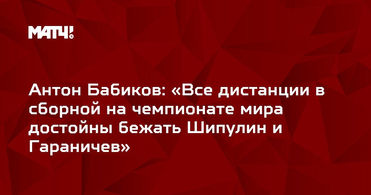 Антон Бабиков: «Все дистанции в сборной на чемпионате мира достойны бежать Шипулин и Гараничев»