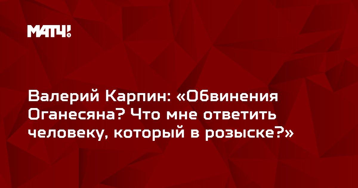 Валерий Карпин: «Обвинения Оганесяна? Что мне ответить человеку, который в розыске?»