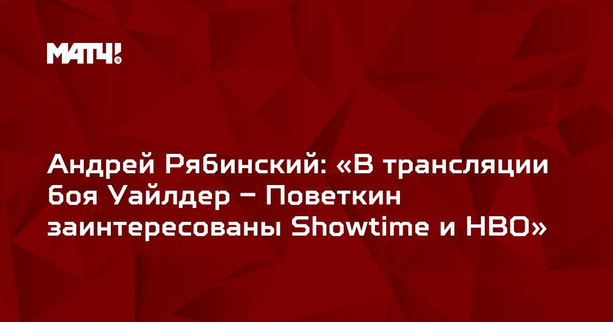 Андрей Рябинский: «В трансляции боя Уайлдер – Поветкин заинтересованы Showtime и HBO»