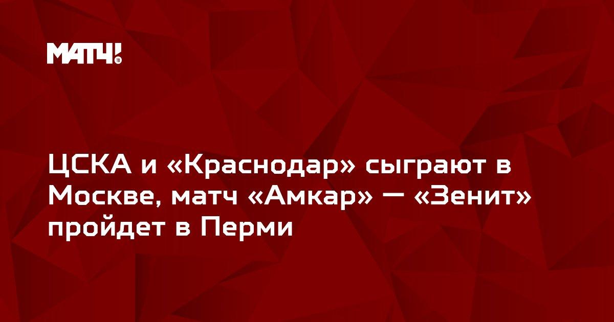 ЦСКА и «Краснодар» сыграют в Москве, матч «Амкар» — «Зенит» пройдет в Перми