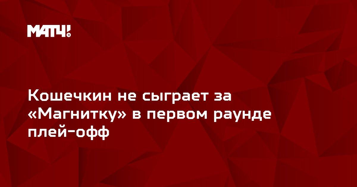 Кошечкин не сыграет за «Магнитку» в первом раунде плей-офф