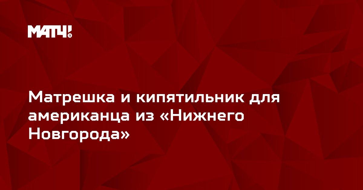 Матрешка и кипятильник для американца из «Нижнего Новгорода»