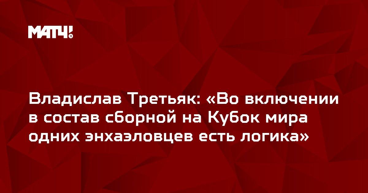 Владислав Третьяк: «Во включении в состав сборной на Кубок мира одних энхаэловцев есть логика»