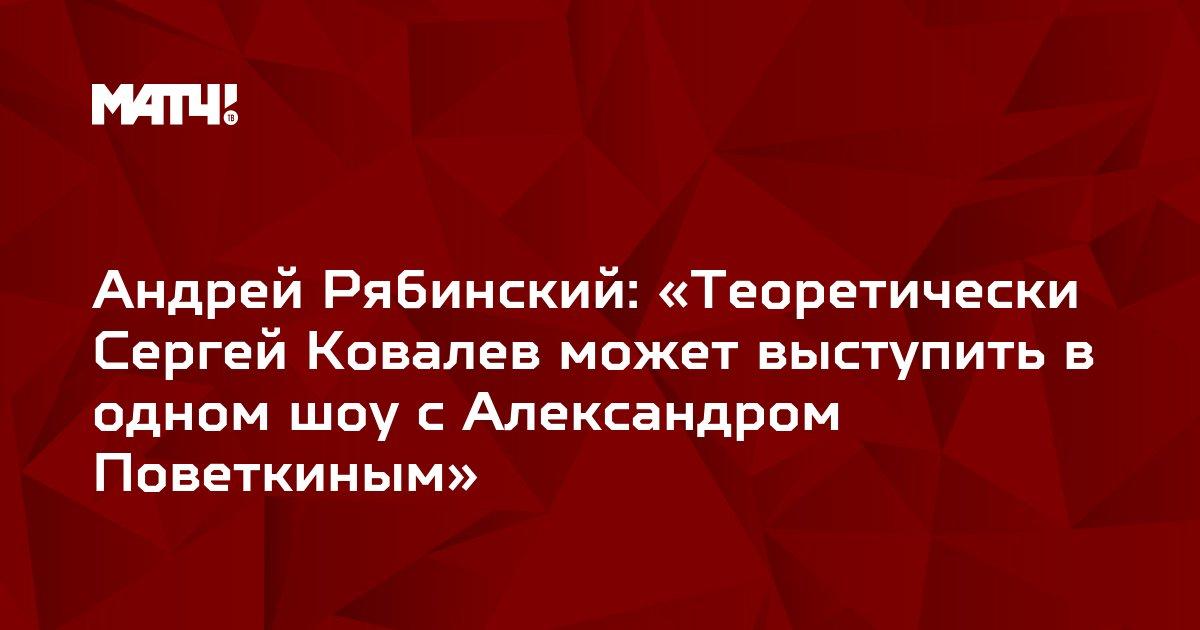 Андрей Рябинский: «Теоретически Сергей Ковалев может выступить в одном шоу с Александром Поветкиным»