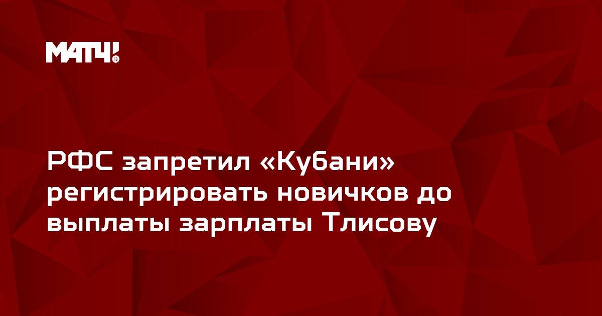 РФС запретил «Кубани» регистрировать новичков до выплаты зарплаты Тлисову