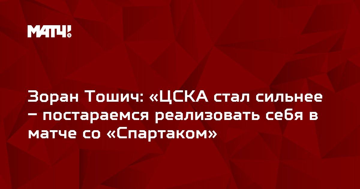 Зоран Тошич: «ЦСКА стал сильнее – постараемся реализовать себя в матче со «Спартаком»