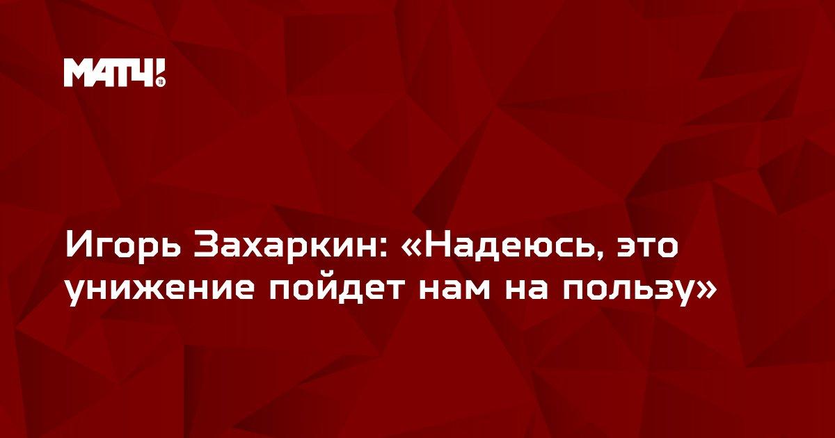 Игорь Захаркин: «Надеюсь, это унижение пойдет нам на пользу»