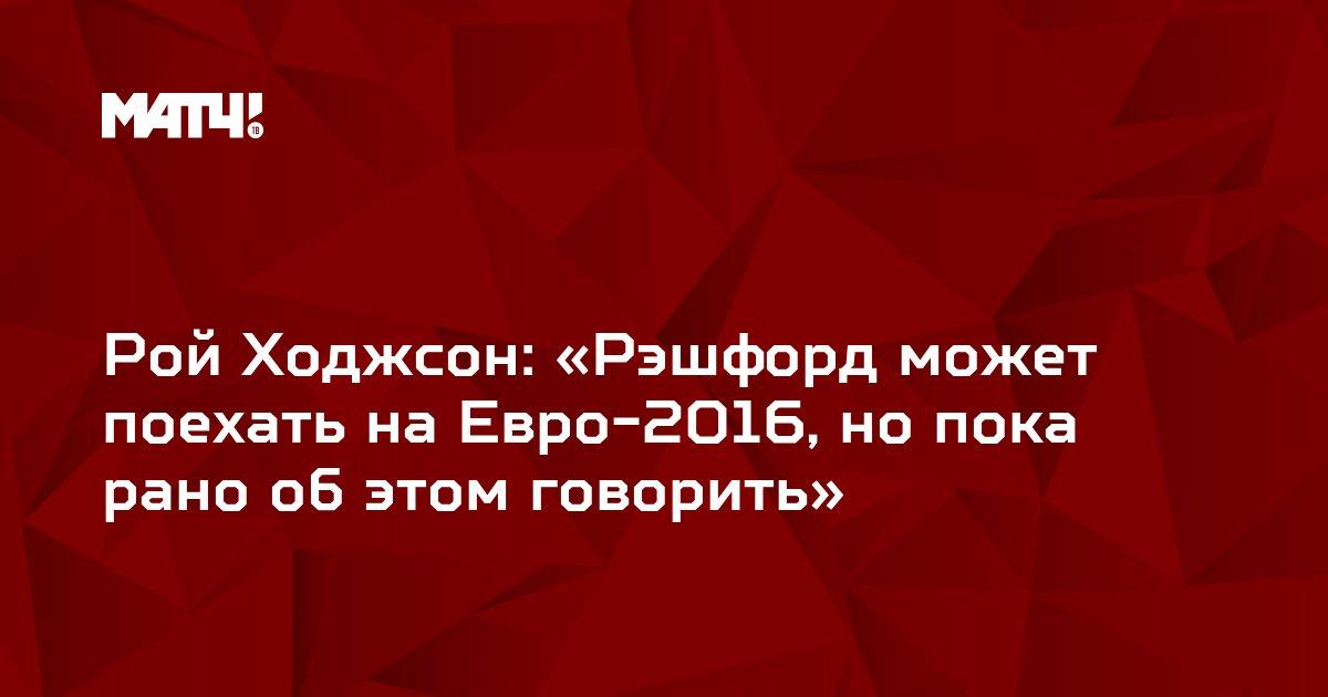 Рой Ходжсон: «Рэшфорд может поехать на Евро-2016, но пока рано об этом говорить»