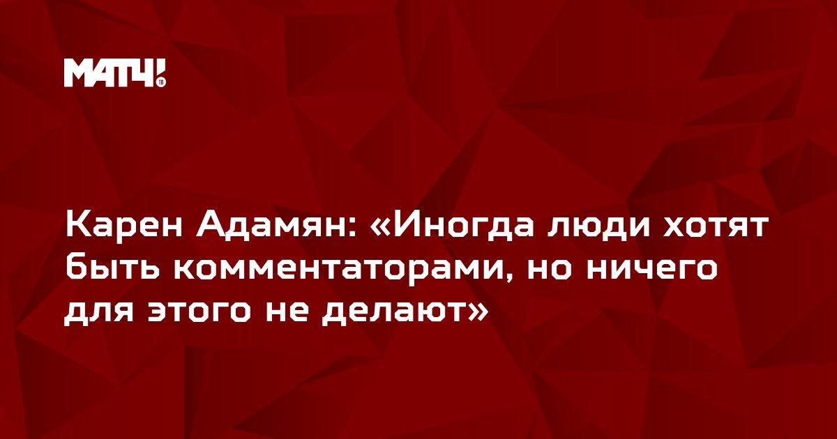 Карен Адамян: «Иногда люди хотят быть комментаторами, но ничего для этого не делают»