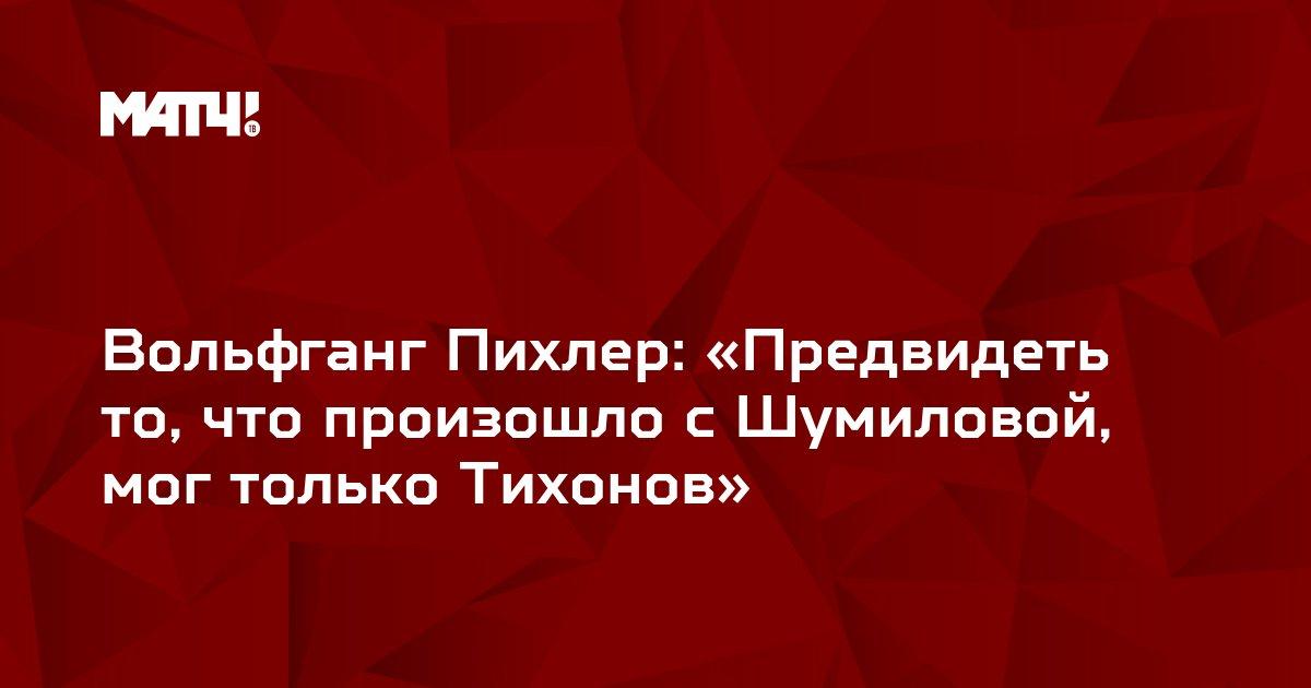 Вольфганг Пихлер: «Предвидеть то, что произошло с Шумиловой, мог только Тихонов»