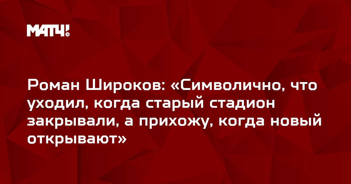 Роман Широков: «Символично, что уходил, когда старый стадион закрывали, а прихожу, когда новый открывают»